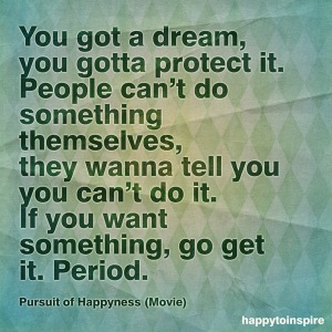 you got a dream you gotta protect it people cant do something themselves pursuit to happyness copy